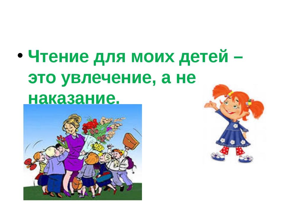 Чтение для моих детей – это увлечение, а не наказание.