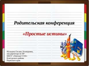 Родительская конференция «Простые истины» Мальцева Оксана Леонидовна, зам.дир