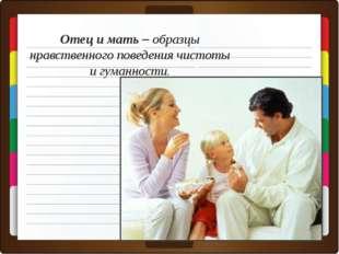 Отец и мать – образцы нравственного поведения чистоты и гуманности.