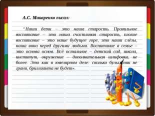 """А.С. Макаренко писал: """"Наши дети – это наша старость. Правильное воспитание –"""