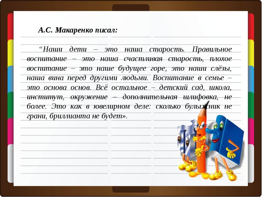 """А.С. Макаренко писал: """"Наши дети – это наша старость. Правильное воспитание –..."""
