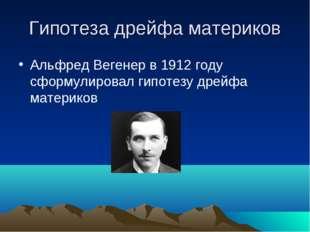 Гипотеза дрейфа материков Альфред Вегенер в 1912 году сформулировал гипотезу