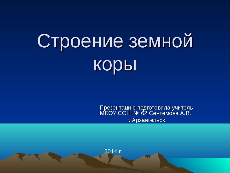 Строение земной коры Презентацию подготовила учитель МБОУ СОШ № 62 Сентемова...