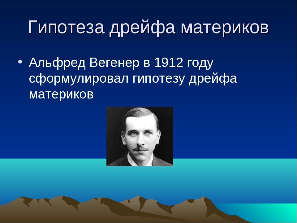 Гипотеза дрейфа материков Альфред Вегенер в 1912 году сформулировал гипотезу...
