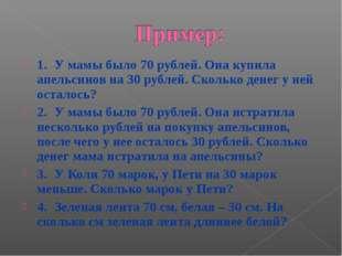 1.У мамы было 70 рублей. Она купила апельсинов на 30 рублей. Сколько денег у