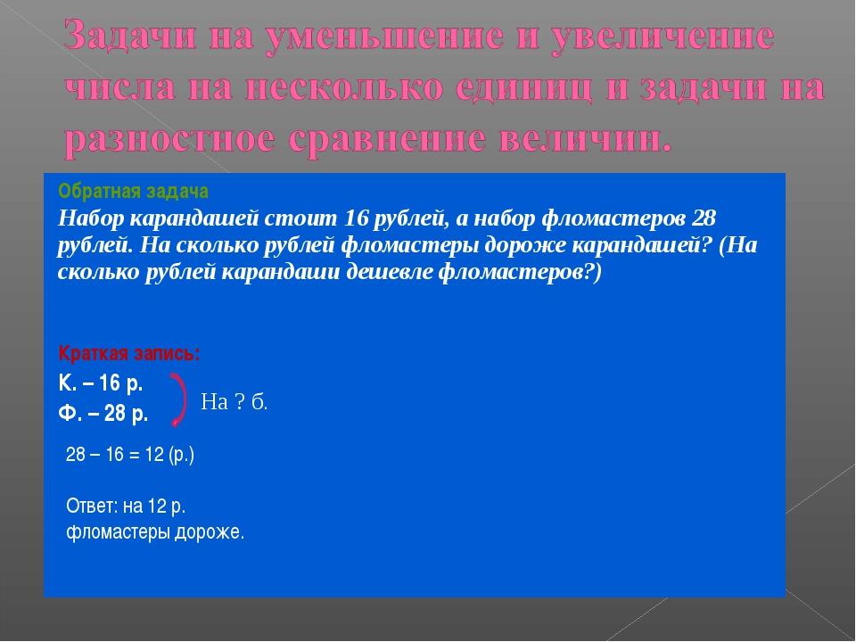 28 – 16 = 12 (р.) Ответ: на 12 р. фломастеры дороже. На ? б. Обратная задача...