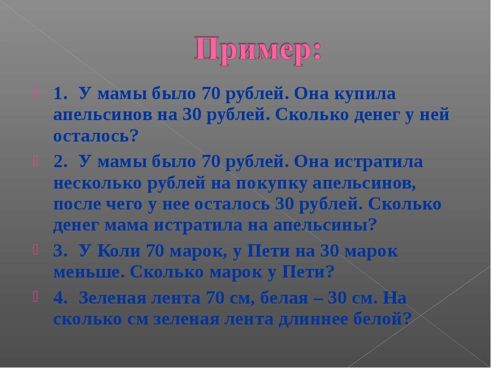 1.У мамы было 70 рублей. Она купила апельсинов на 30 рублей. Сколько денег у...
