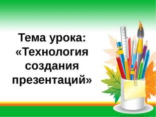 Тема урока: «Технология создания презентаций» Автор: Скиданова Е.А., учитель