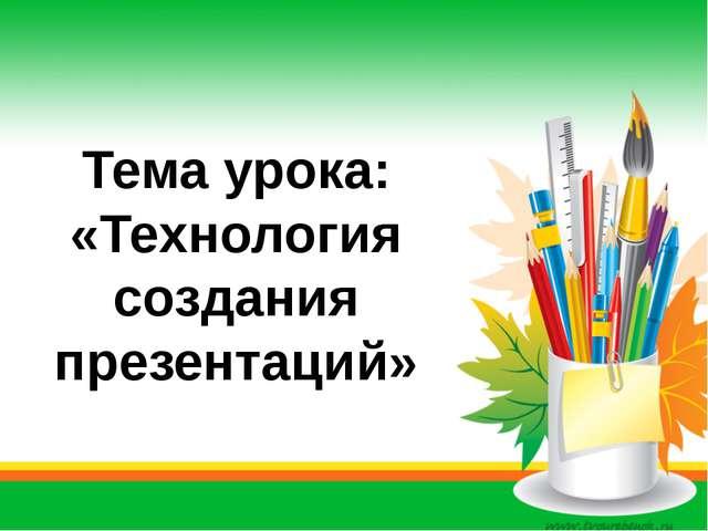 Тема урока: «Технология создания презентаций» Автор: Скиданова Е.А., учитель...