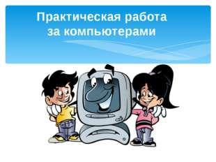 Практическая работа за компьютерами Автор: Скиданова Е.А., учитель информатик