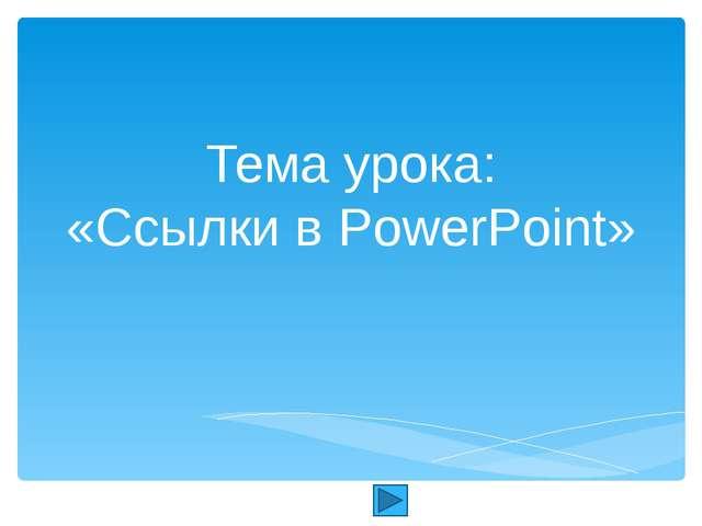 Тема урока: «Ссылки в PowerPoint» Автор: Скиданова Е.А., учитель информатики...