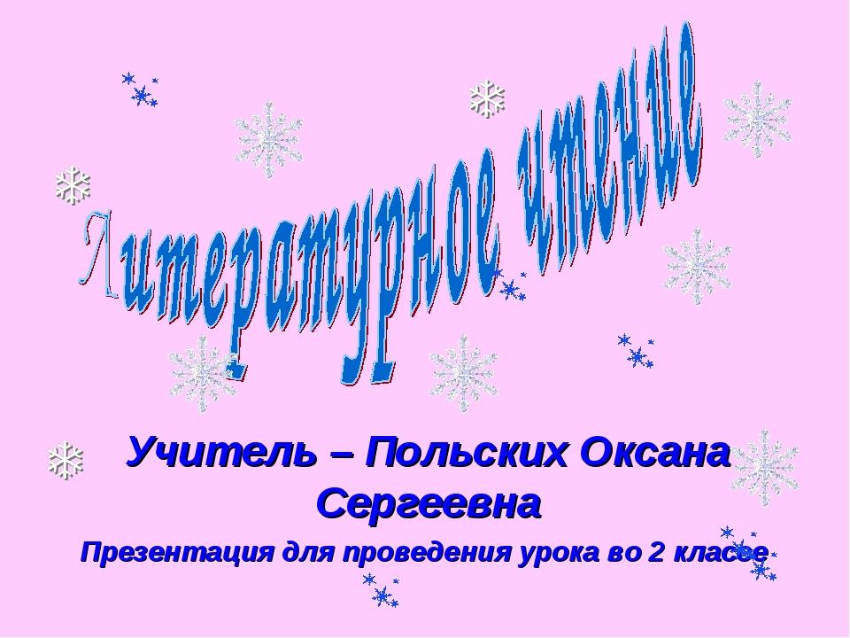 Учитель – Польских Оксана Сергеевна Презентация для проведения урока во 2 кла...