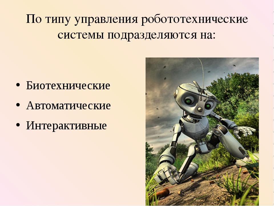 По типу управления робототехнические системы подразделяются на: Биотехнически...
