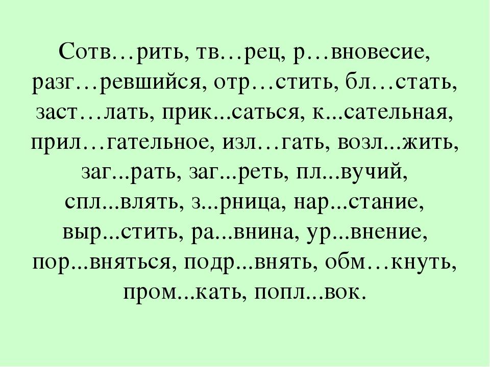 Сотв…рить, тв…рец, р…вновесие, разг…ревшийся, отр…стить, бл…стать, заст…лать,...