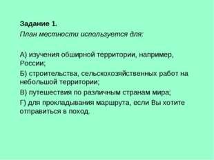 Задание 1. План местности используется для: А) изучения обширной территории,
