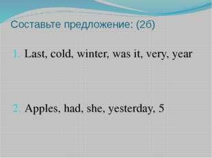 Составьте предложение: (2б) Last, cold, winter, was it, very, year Apples, ha