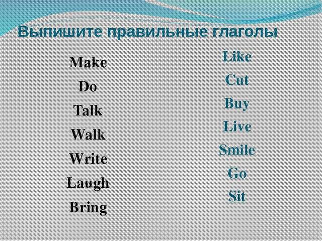 Выпишите правильные глаголы Make Do Talk Walk Write Laugh Bring Like Cut Buy...