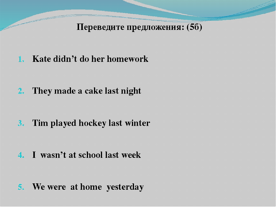 Переведите предложения: (5б) Kate didn't do her homework They made a cake las...
