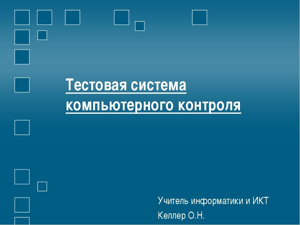 Тестовая система компьютерного контроля Учитель информатики и ИКТ Келлер О.Н.