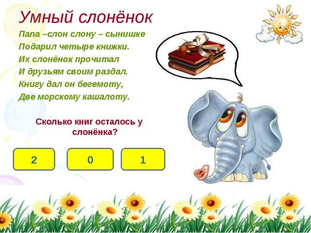 Умный слонёнок Папа –слон слону – сынишке Подарил четыре книжки. Их слонёнок...