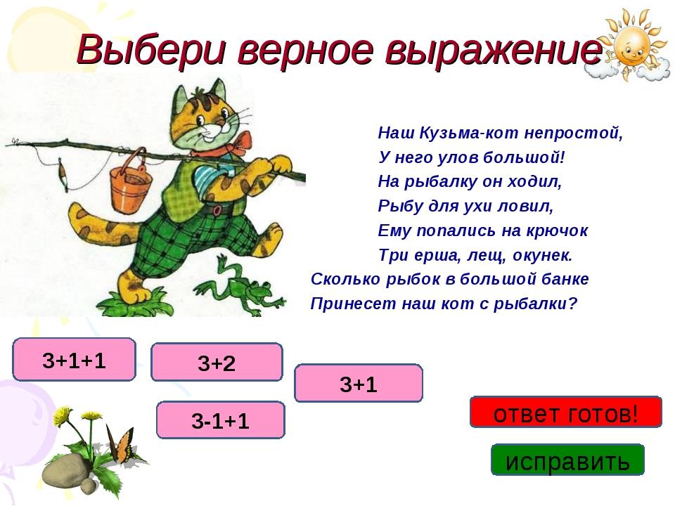 Выбери верное выражение Наш Кузьма-кот непростой, У него улов бол...
