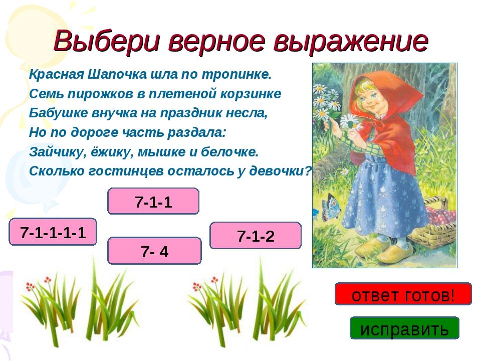 Выбери верное выражение Красная Шапочка шла по тропинке. Семь пирожков в плет...