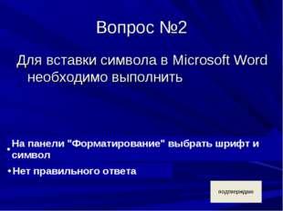 Вопрос №2 Для вставки символа в Microsoft Word необходимо выполнить
