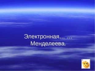 Электронная… …Менделеева.