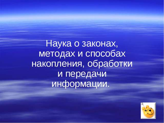 Наука о законах, методах и способах накопления, обработки и передачи информац...