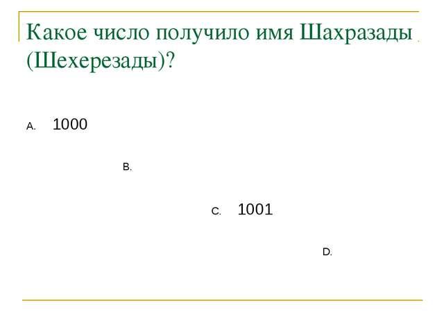 Какое число получило имя Шахразады (Шехерезады)? 1000 1001 . .