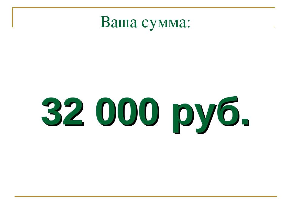 Ваша сумма: 32 000 руб.