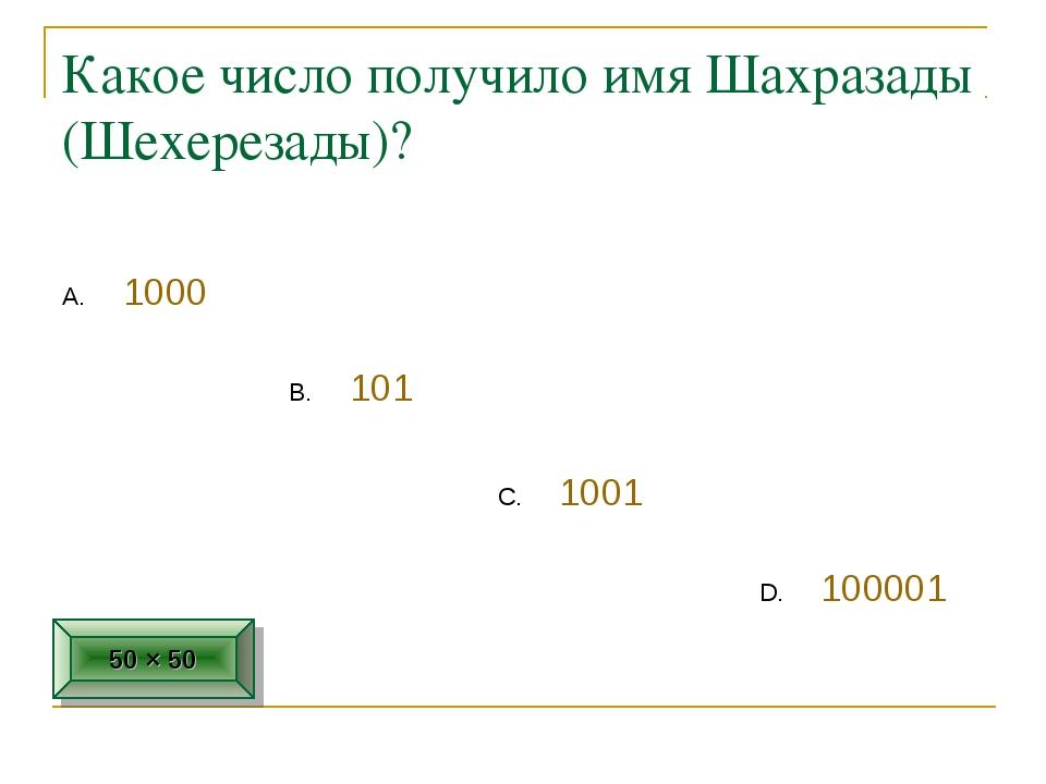 Какое число получило имя Шахразады (Шехерезады)? 1000 1001 101 100001 50 × 50