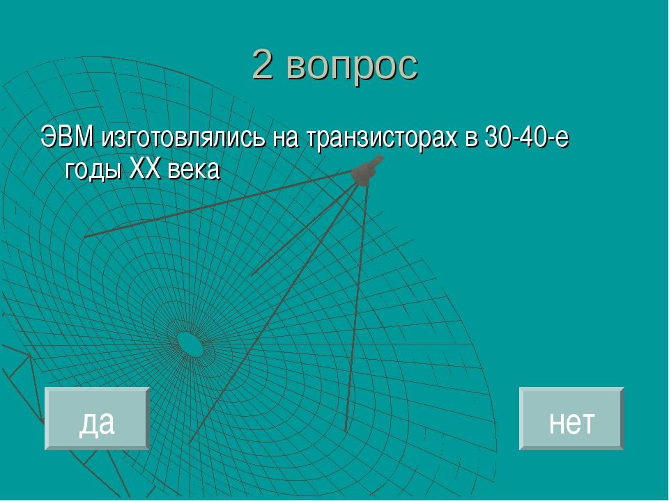 2 вопрос ЭВМ изготовлялись на транзисторах в 30-40-е годы ХХ века да нет