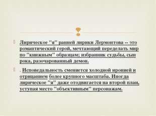 """Лирическое """"я"""" ранней лирики Лермонтова-- это романтический герой, мечтающий"""