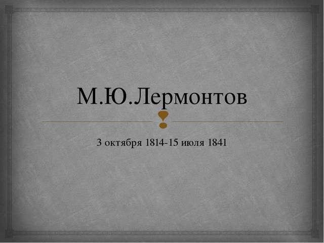 М.Ю.Лермонтов 3 октября 1814-15 июля 1841 