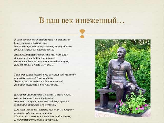 В наш век изнеженный не так ли ты, поэт, Свое утратил назначенье, На злато пр...