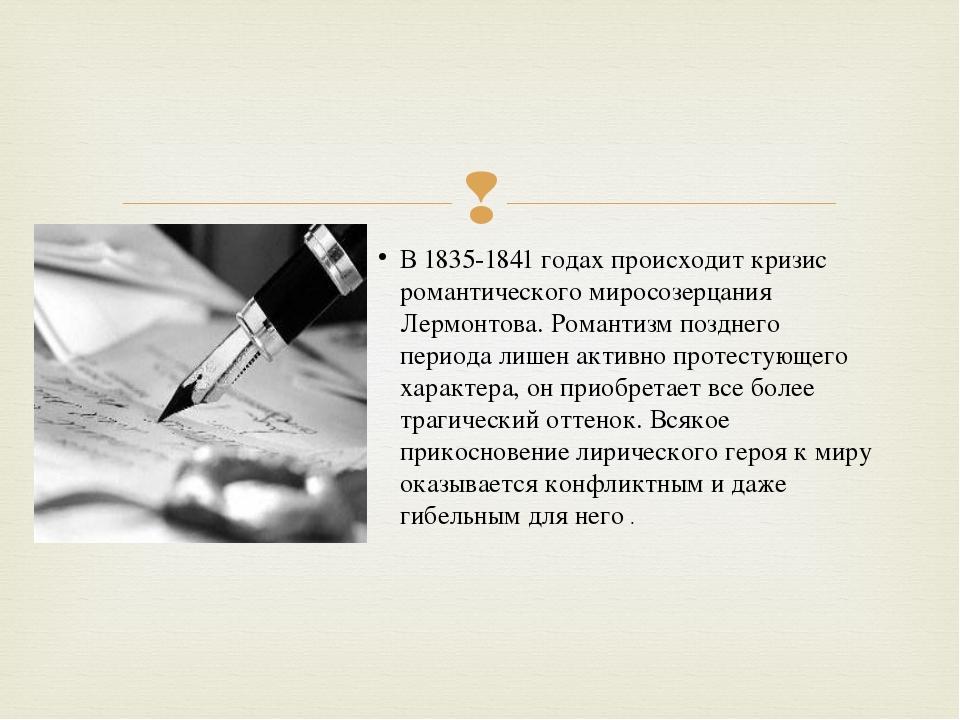 В 1835-1841 годах происходит кризис романтичеcкoгo миросозерцания Лермонтова....