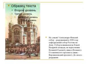 Не узнали? Александро-Невский собор – разрушенный в 1930 году кафедральный со