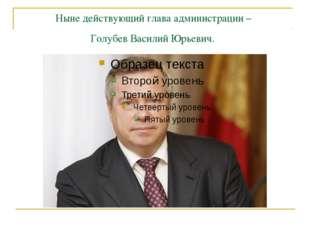 Ныне действующий глава администрации – Голубев Василий Юрьевич.