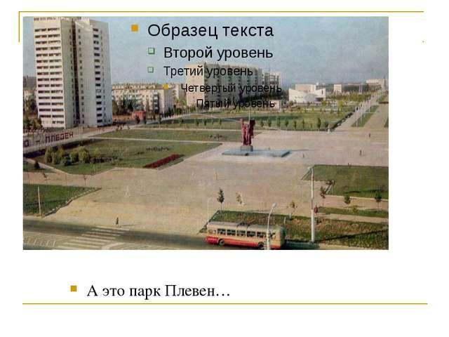 А это парк Плевен…