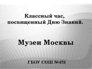 Классный час, посвященный Дню Знаний. Музеи Москвы ГБОУ СОШ №473
