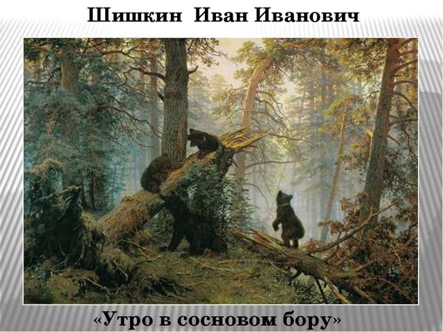 Шишкин Иван Иванович «Утро в сосновом бору»