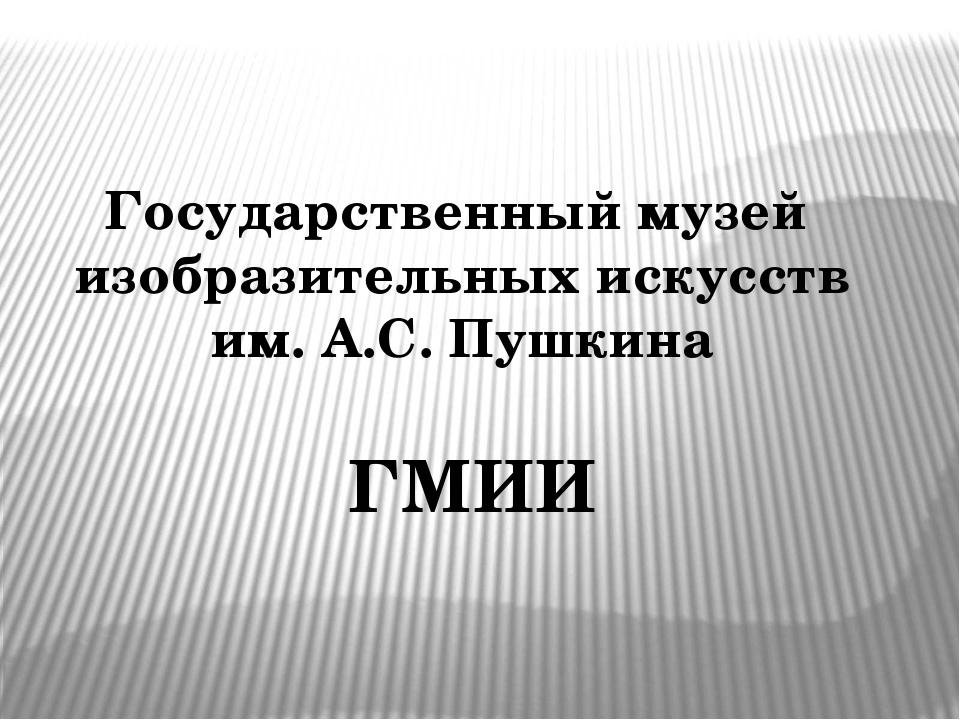 Государственный музей изобразительных искусств им. А.С. Пушкина ГМИИ