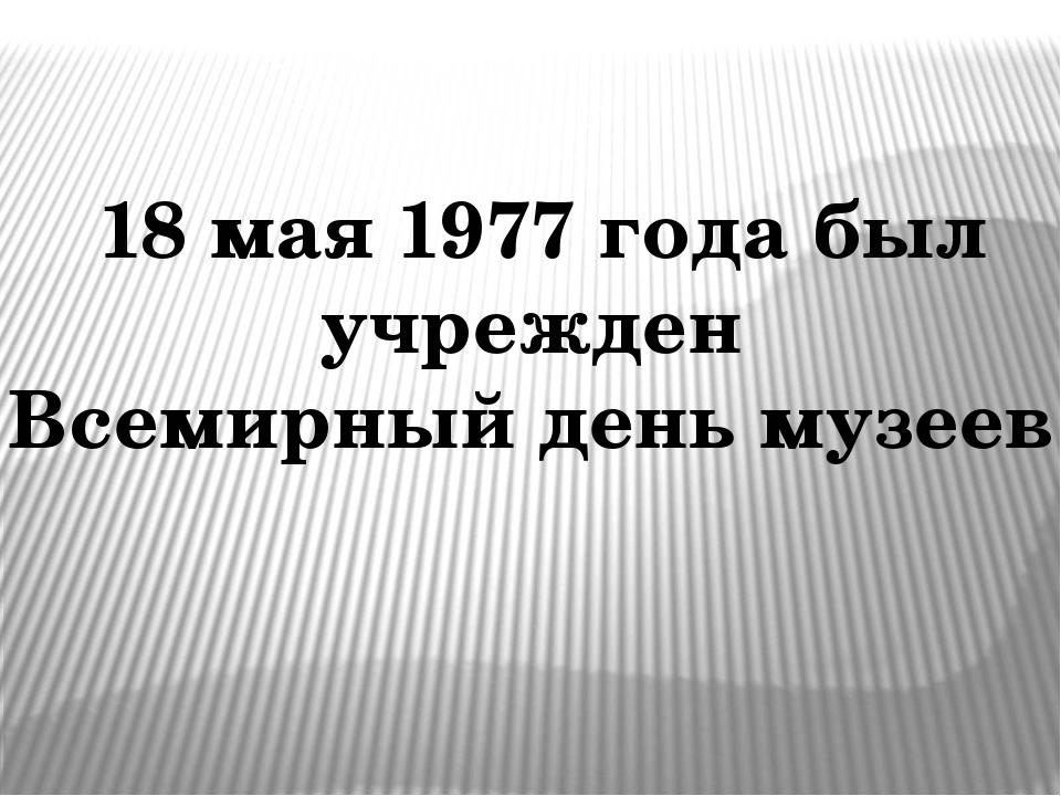 18 мая 1977 года был учрежден Всемирный день музеев