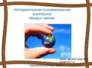 Интерактивная познавательная викторина: «Вокруг света» Автор: пдо МОУ ДОД ЭБЦ