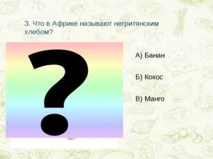3.Что в Африке называют негритянским хлебом? А) Банан Б) Кокос В) Манго