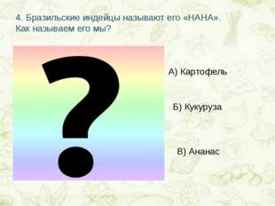 4.Бразильские индейцы называют его «НАНА». Как называем его мы? А) Картофель