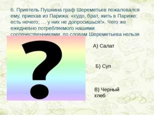 6.Приятель Пушкина граф Шереметьев пожаловался ему, приехав из Парижа: «худо