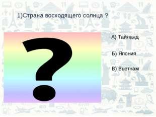 1)Страна восходящего солнца ? А) Тайланд Б) Япония В) Вьетнам