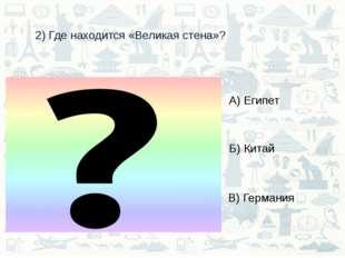 2) Где находится «Великая стена»? А) Египет Б) Китай В) Германия